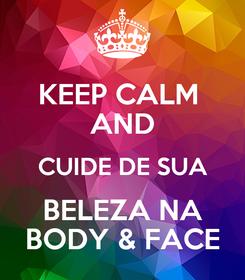 Poster: KEEP CALM  AND CUIDE DE SUA BELEZA NA BODY & FACE