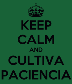 Poster: KEEP CALM AND CULTIVA PACIENCIA
