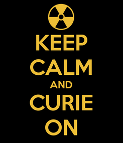 Poster: KEEP CALM AND CURIE ON