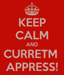 Poster: KEEP CALM AND CURRETM  APPRESS!