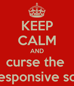 Poster: KEEP CALM AND curse the  unresponsive script