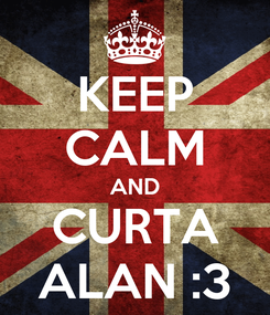 Poster: KEEP CALM AND CURTA ALAN :3