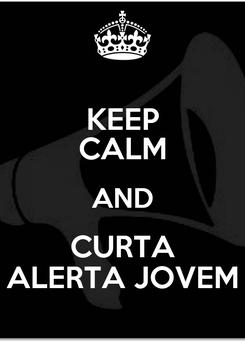 Poster: KEEP CALM AND CURTA ALERTA JOVEM