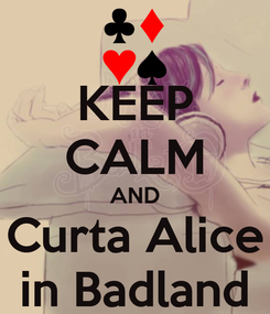 Poster: KEEP CALM AND Curta Alice in Badland