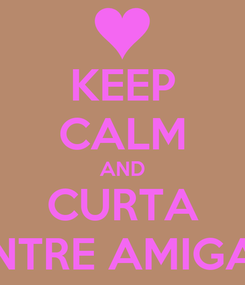 Poster: KEEP CALM AND CURTA ENTRE AMIGAS
