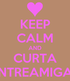 Poster: KEEP CALM AND CURTA ENTREAMIGAS
