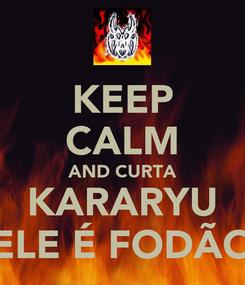Poster: KEEP CALM AND CURTA KARARYU ELE É FODÃO