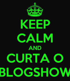 Poster: KEEP CALM AND CURTA O BLOGSHOW
