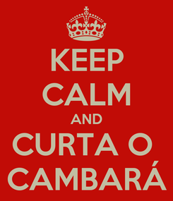Poster: KEEP CALM AND CURTA O  CAMBARÁ