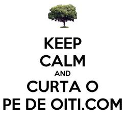 Poster: KEEP CALM AND CURTA O PE DE OITI.COM