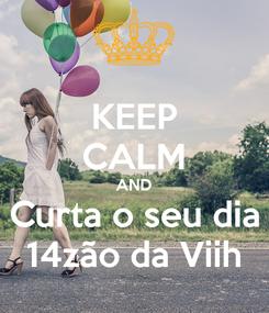Poster: KEEP CALM AND Curta o seu dia 14zão da Viih