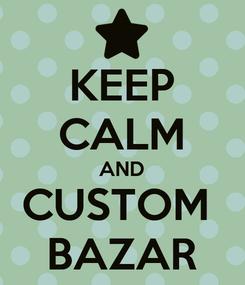 Poster: KEEP CALM AND CUSTOM  BAZAR