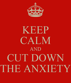 Poster: KEEP CALM AND CUT DOWN THE ANXIETY