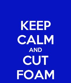 Poster: KEEP CALM AND CUT FOAM