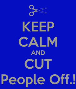 Poster: KEEP CALM AND CUT People Off.!