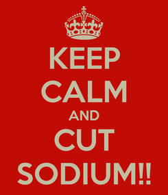 Poster: KEEP CALM AND CUT SODIUM!!
