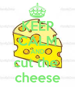 Poster: KEEP CALM AND cut the  cheese