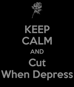 Poster: KEEP CALM AND Cut When Depress