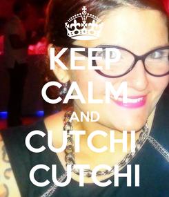 Poster: KEEP CALM AND CUTCHI  CUTCHI
