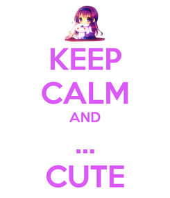 Poster: KEEP CALM AND ... CUTE