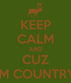 Poster: KEEP CALM AND CUZ IM COUNTRY