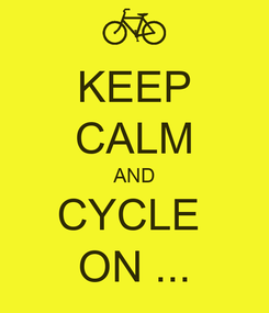 Poster: KEEP CALM AND CYCLE  ON ...