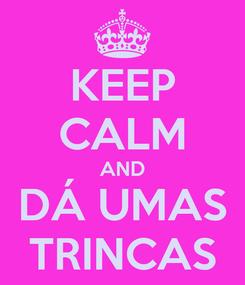 Poster: KEEP CALM AND DÁ UMAS TRINCAS