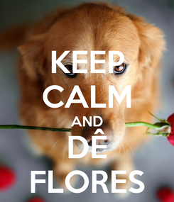 Poster: KEEP CALM AND DÊ FLORES