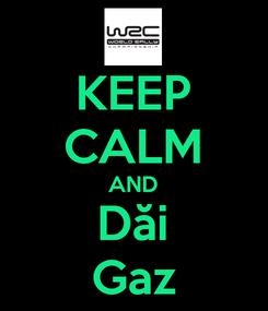 Poster: KEEP CALM AND Dăi Gaz
