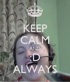 Poster: KEEP CALM AND :D ALWAYS