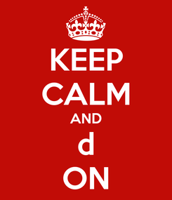 Poster: KEEP CALM AND d ON