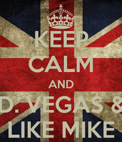 Poster: KEEP CALM AND D. VEGAS & LIKE MIKE