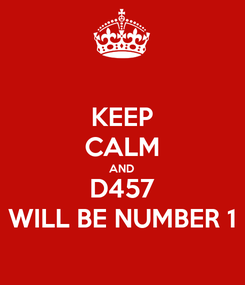 Poster: KEEP CALM AND D457 WILL BE NUMBER 1