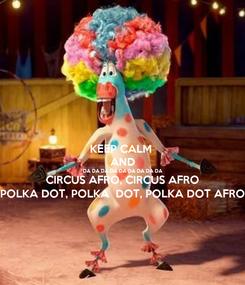 Poster: KEEP CALM  AND DA DA DA DA DA DA DA DA DA CIRCUS AFRO, CIRCUS AFRO POLKA DOT, POLKA  DOT, POLKA DOT AFRO