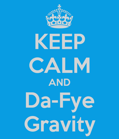 Poster: KEEP CALM AND Da-Fye Gravity