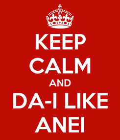 Poster: KEEP CALM AND DA-I LIKE ANEI