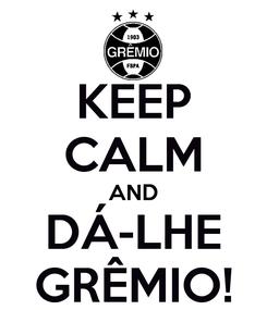 Poster: KEEP CALM AND DÁ-LHE GRÊMIO!