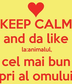 Poster: KEEP CALM and da like  la:animalul,  cel mai bun  pri al omului