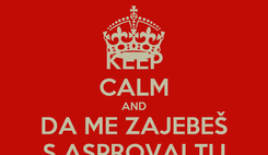 Poster: KEEP CALM AND DA ME ZAJEBEŠ S ASPROVALTU