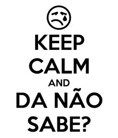 Poster: KEEP CALM AND DA NÃO SABE?