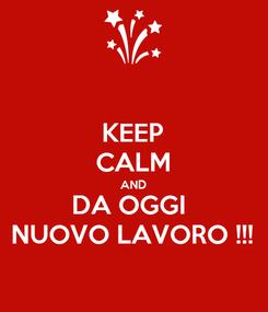 Poster: KEEP CALM AND DA OGGI  NUOVO LAVORO !!!