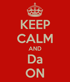 Poster: KEEP CALM AND Da ON