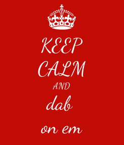 Poster: KEEP CALM AND dab  on em