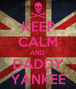 Poster: KEEP CALM AND  DADDY YANKEE