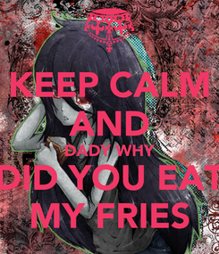 Poster: KEEP CALM AND DADY WHY DID YOU EAT MY FRIES