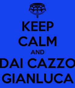 Poster: KEEP CALM AND DAI CAZZO GIANLUCA
