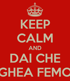 Poster: KEEP CALM AND DAI CHE GHEA FEMO