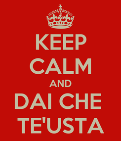 Poster: KEEP CALM AND DAI CHE  TE'USTA
