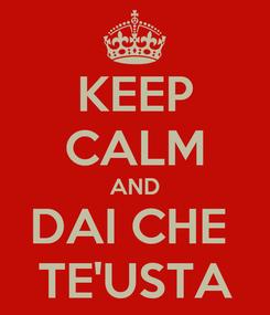 Poster: KEEP CALM AND DAI CHE  TE'USTA