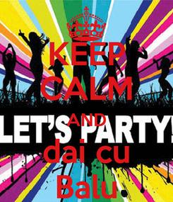 Poster: KEEP CALM AND dai cu Balu